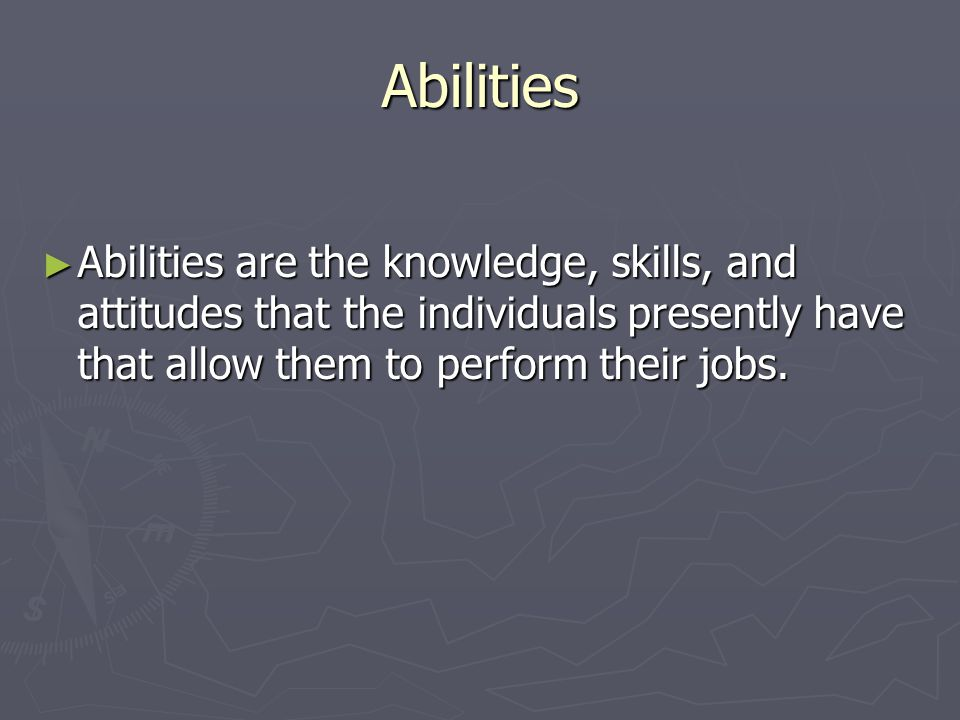 Abilities ► Abilities are the knowledge, skills, and attitudes that the individuals presently have that allow them to perform their jobs.