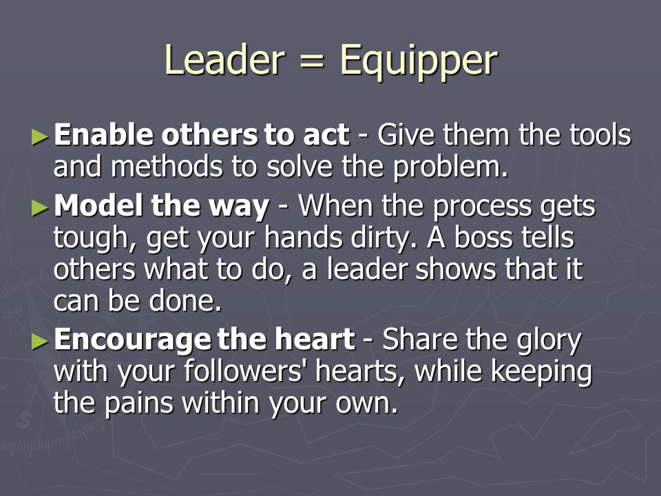 Leader = Equipper ► Enable others to act - Give them the tools and methods to solve the problem.