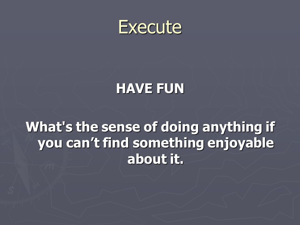 Execute HAVE FUN What s the sense of doing anything if you can't find something enjoyable about it.