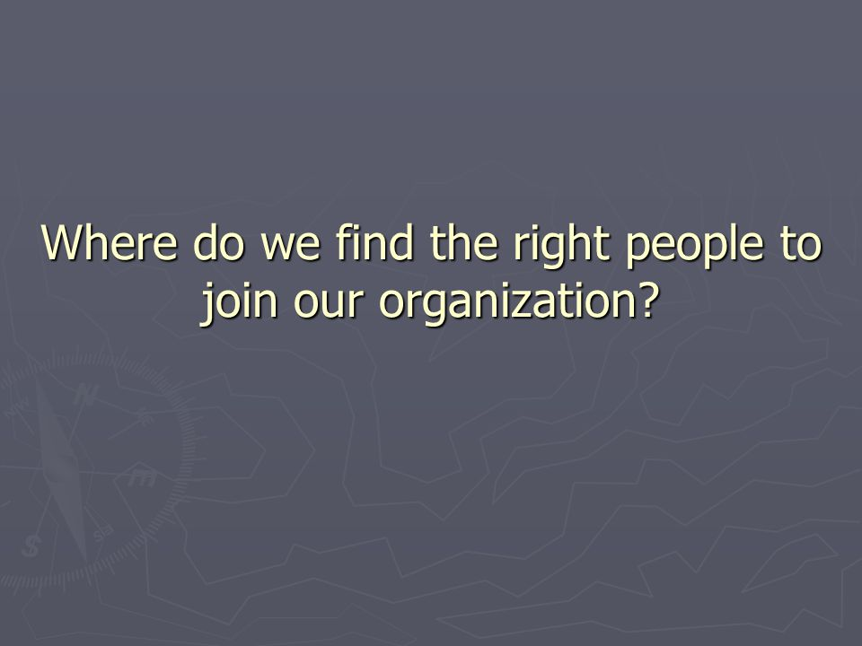 Where do we find the right people to join our organization