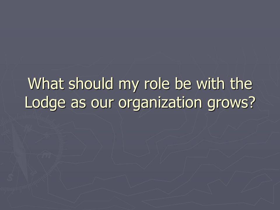 What should my role be with the Lodge as our organization grows