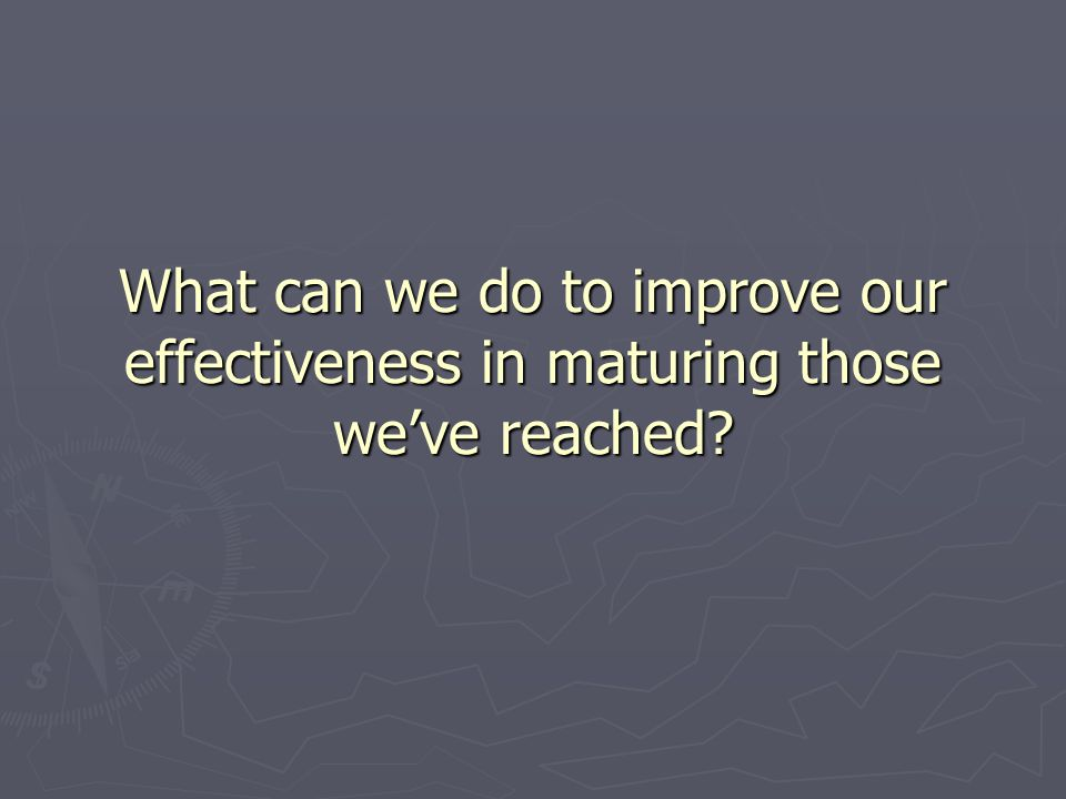 What can we do to improve our effectiveness in maturing those we've reached