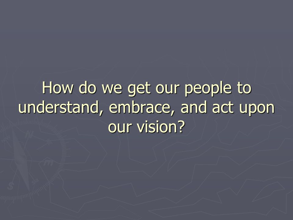 How do we get our people to understand, embrace, and act upon our vision