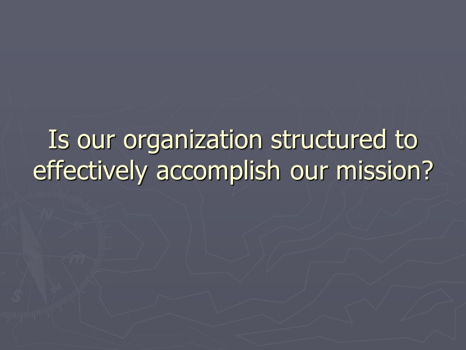 Is our organization structured to effectively accomplish our mission