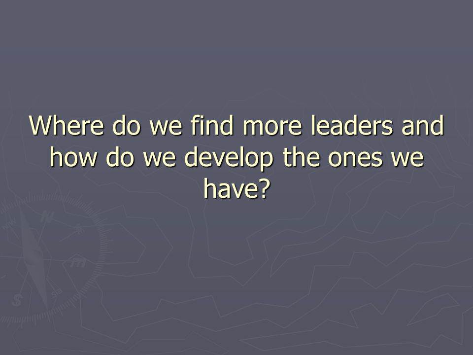Where do we find more leaders and how do we develop the ones we have
