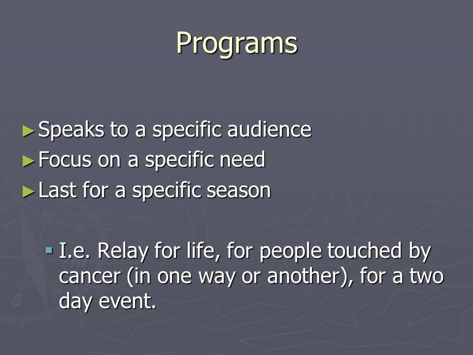 Programs ► Speaks to a specific audience ► Focus on a specific need ► Last for a specific season  I.e.
