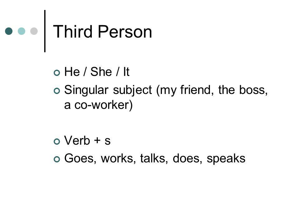 Third Person He / She / It Singular subject (my friend, the boss, a co-worker) Verb + s Goes, works, talks, does, speaks
