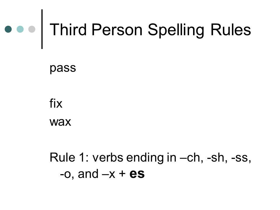 Third Person Spelling Rules pass fix wax Rule 1: verbs ending in –ch, -sh, -ss, -o, and –x + es