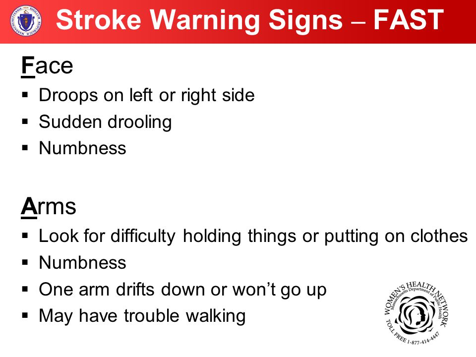 Stroke Warning Signs – FAST Face  Droops on left or right side  Sudden drooling  Numbness Arms  Look for difficulty holding things or putting on clothes  Numbness  One arm drifts down or won't go up  May have trouble walking