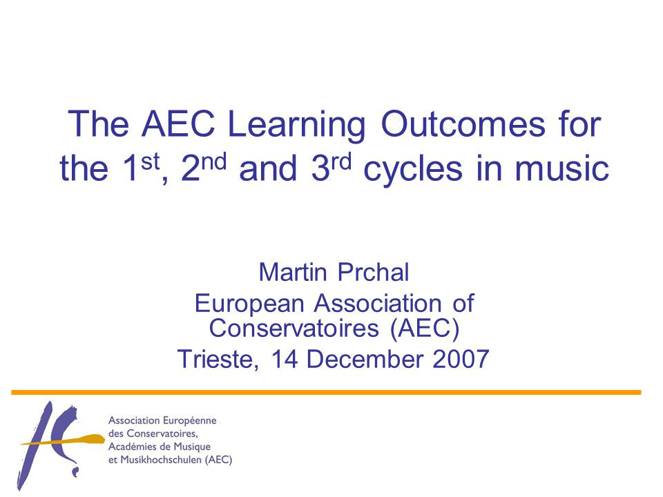 The AEC Learning Outcomes for the 1 st, 2 nd and 3 rd cycles in music Martin Prchal European Association of Conservatoires (AEC) Trieste, 14 December 2007