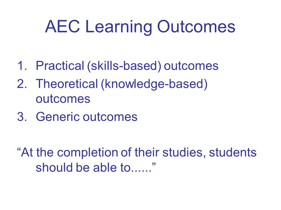 AEC Learning Outcomes 1.Practical (skills-based) outcomes 2.Theoretical (knowledge-based) outcomes 3.Generic outcomes At the completion of their studies, students should be able to