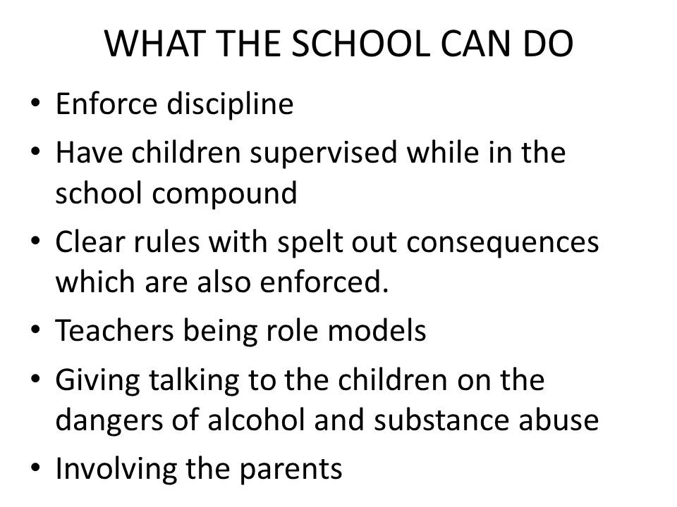 WHAT THE SCHOOL CAN DO Enforce discipline Have children supervised while in the school compound Clear rules with spelt out consequences which are also enforced.