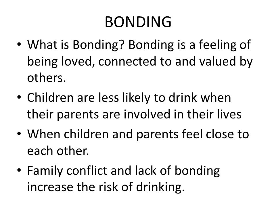 BONDING What is Bonding. Bonding is a feeling of being loved, connected to and valued by others.