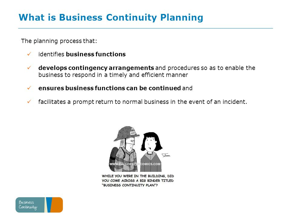 What is Business Continuity Planning The planning process that: identifies business functions develops contingency arrangements and procedures so as to enable the business to respond in a timely and efficient manner ensures business functions can be continued and facilitates a prompt return to normal business in the event of an incident.