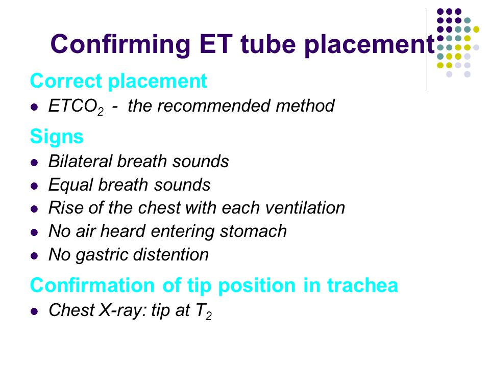 Confirming ET tube placement Correct placement ETCO 2 - the recommended method Signs Bilateral breath sounds Equal breath sounds Rise of the chest with each ventilation No air heard entering stomach No gastric distention Confirmation of tip position in trachea Chest X-ray: tip at T 2