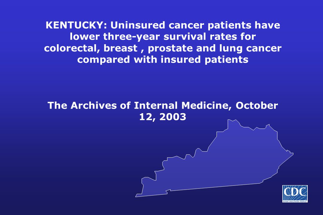 KENTUCKY: Uninsured cancer patients have lower three-year survival rates for colorectal, breast, prostate and lung cancer compared with insured patients The Archives of Internal Medicine, October 12, 2003
