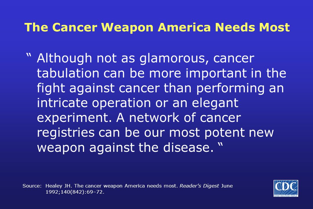 The Cancer Weapon America Needs Most Although not as glamorous, cancer tabulation can be more important in the fight against cancer than performing an intricate operation or an elegant experiment.