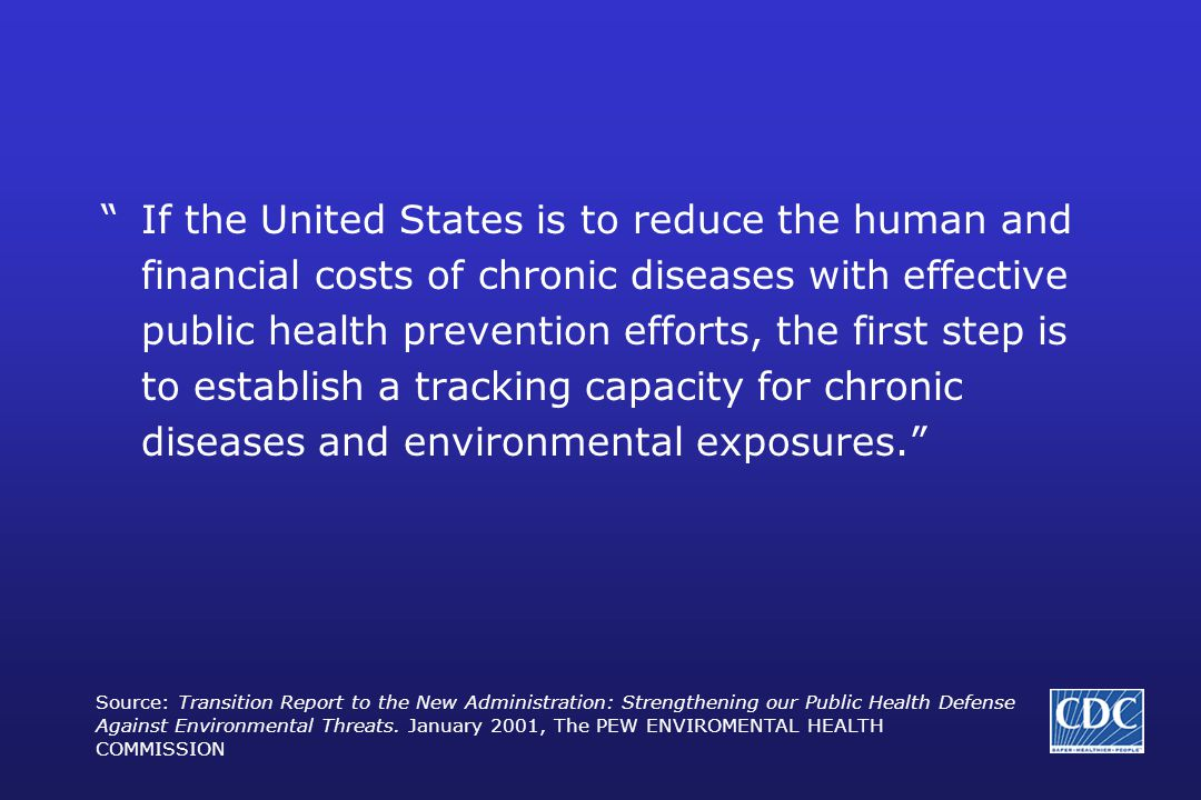 If the United States is to reduce the human and financial costs of chronic diseases with effective public health prevention efforts, the first step is to establish a tracking capacity for chronic diseases and environmental exposures. Source: Transition Report to the New Administration: Strengthening our Public Health Defense Against Environmental Threats.