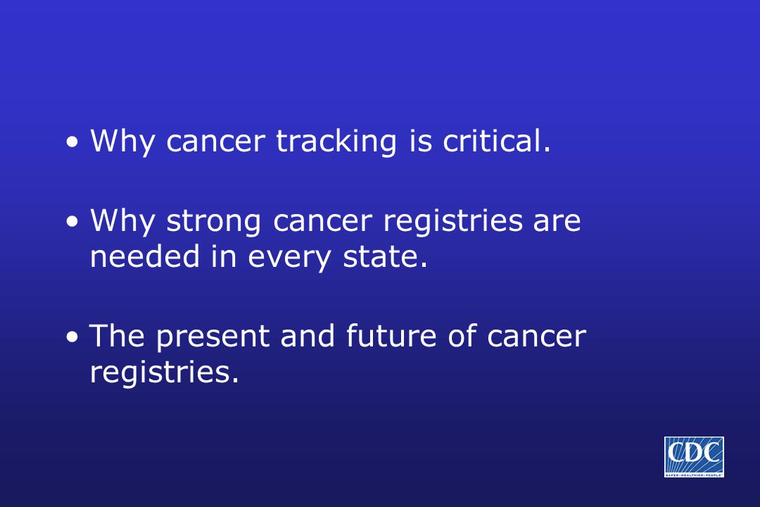 Why cancer tracking is critical. Why strong cancer registries are needed in every state.