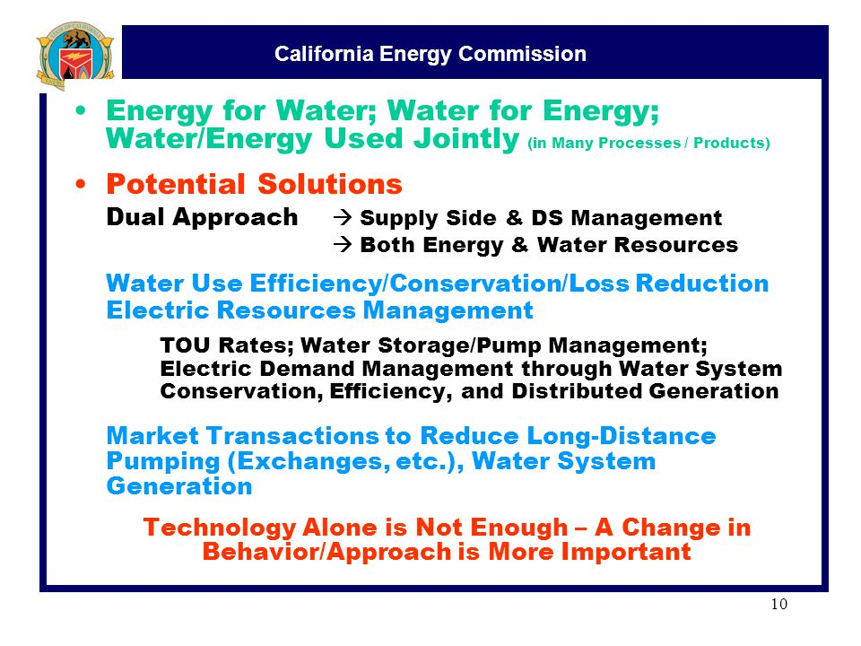 California Energy Commission 10 Energy for Water; Water for Energy; Water/Energy Used Jointly (in Many Processes / Products) Potential Solutions Dual Approach  Supply Side & DS Management  Both Energy & Water Resources Water Use Efficiency/Conservation/Loss Reduction Electric Resources Management TOU Rates; Water Storage/Pump Management; Electric Demand Management through Water System Conservation, Efficiency, and Distributed Generation Market Transactions to Reduce Long-Distance Pumping (Exchanges, etc.), Water System Generation Technology Alone is Not Enough – A Change in Behavior/Approach is More Important