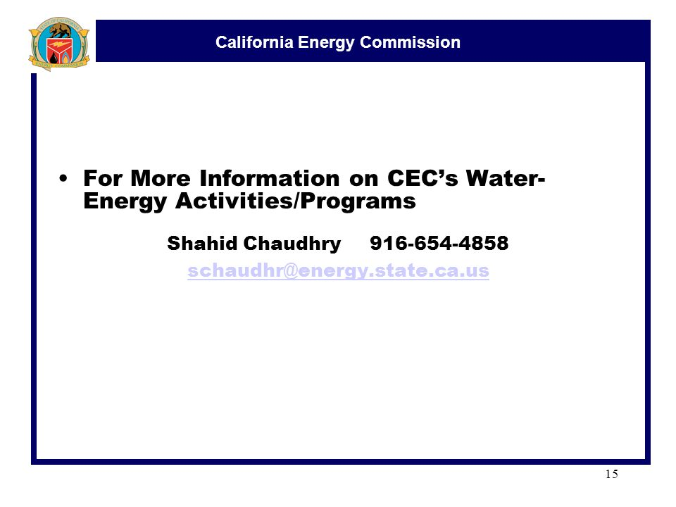 California Energy Commission 15 For More Information on CEC's Water- Energy Activities/Programs Shahid Chaudhry