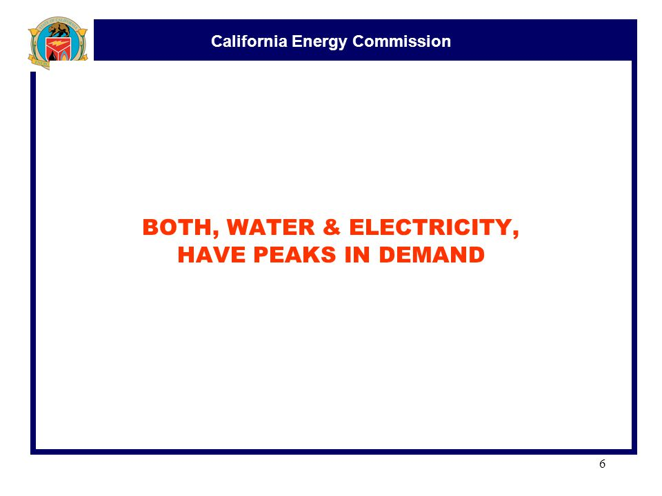 California Energy Commission 6 BOTH, WATER & ELECTRICITY, HAVE PEAKS IN DEMAND