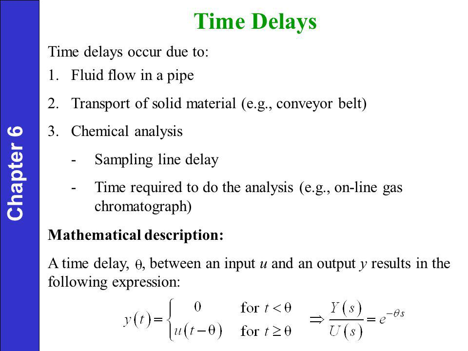 Chapter 6 Time Delays Time delays occur due to: 1.Fluid flow in a pipe 2.Transport of solid material (e.g., conveyor belt) 3.Chemical analysis -Sampling line delay -Time required to do the analysis (e.g., on-line gas chromatograph) Mathematical description: A time delay,, between an input u and an output y results in the following expression:
