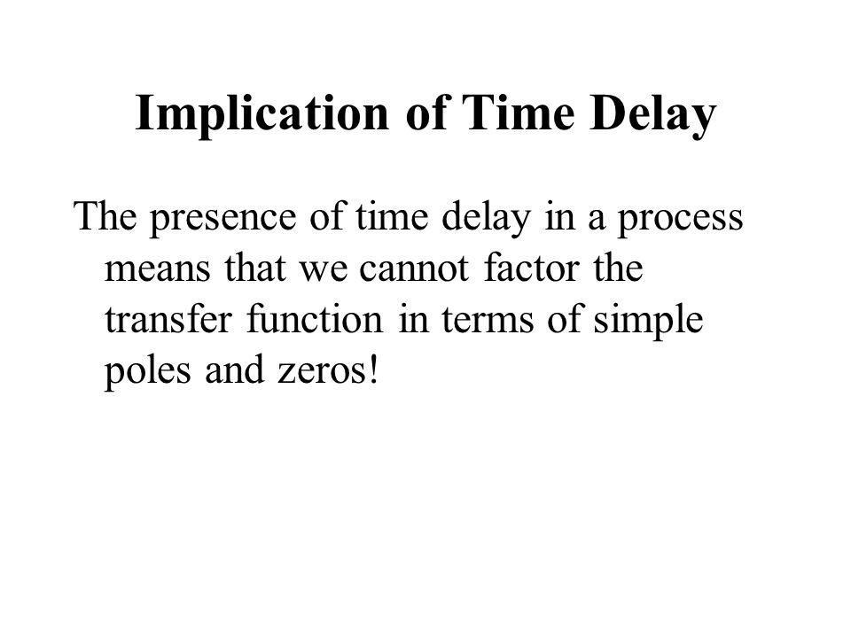 Implication of Time Delay The presence of time delay in a process means that we cannot factor the transfer function in terms of simple poles and zeros!