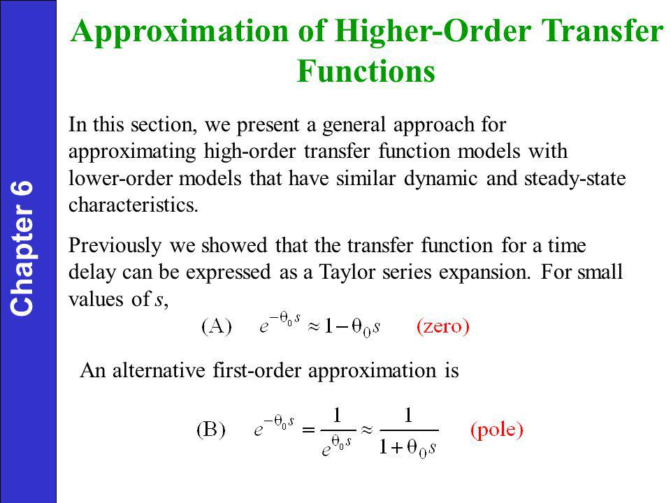 Approximation of Higher-Order Transfer Functions In this section, we present a general approach for approximating high-order transfer function models with lower-order models that have similar dynamic and steady-state characteristics.