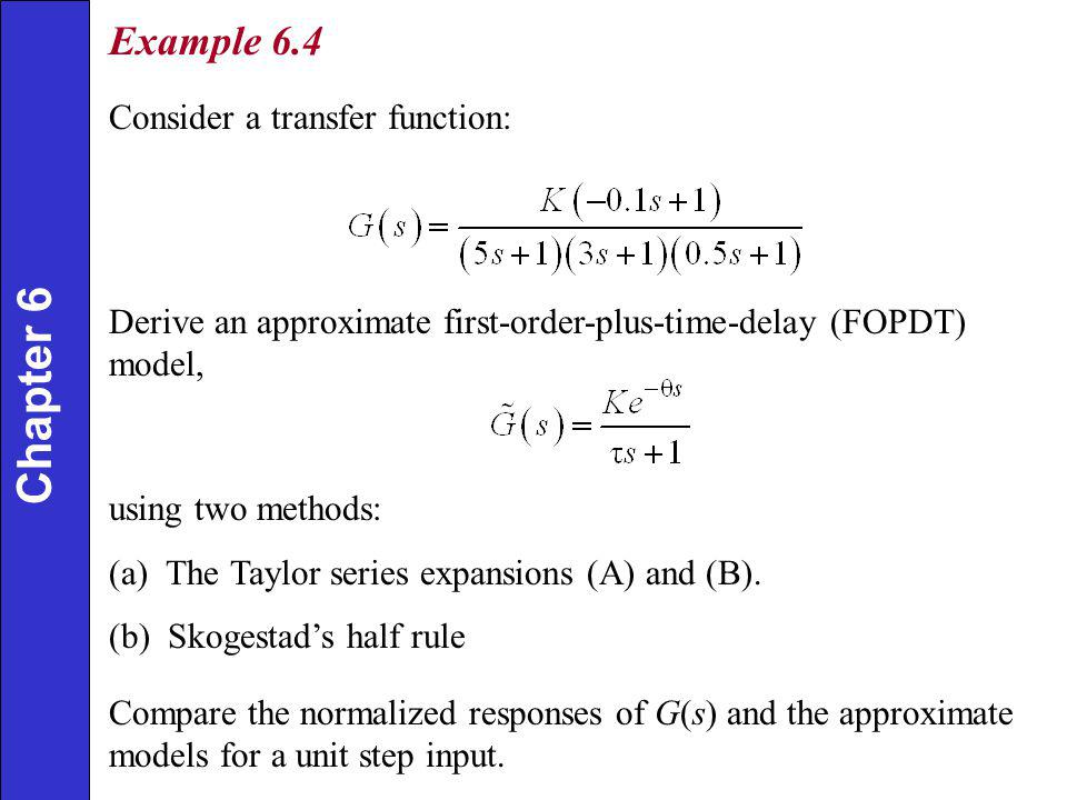Example 6.4 Consider a transfer function: Derive an approximate first-order-plus-time-delay (FOPDT) model, using two methods: (a) The Taylor series expansions (A) and (B).