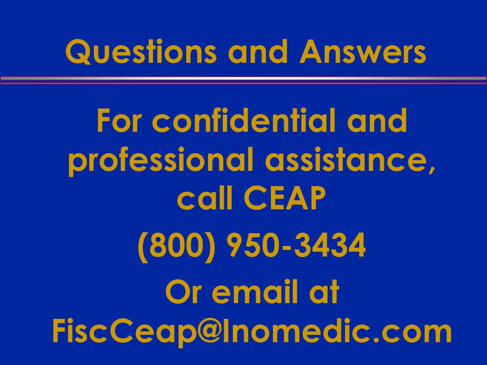 Questions and Answers For confidential and professional assistance, call CEAP (800) Or  at