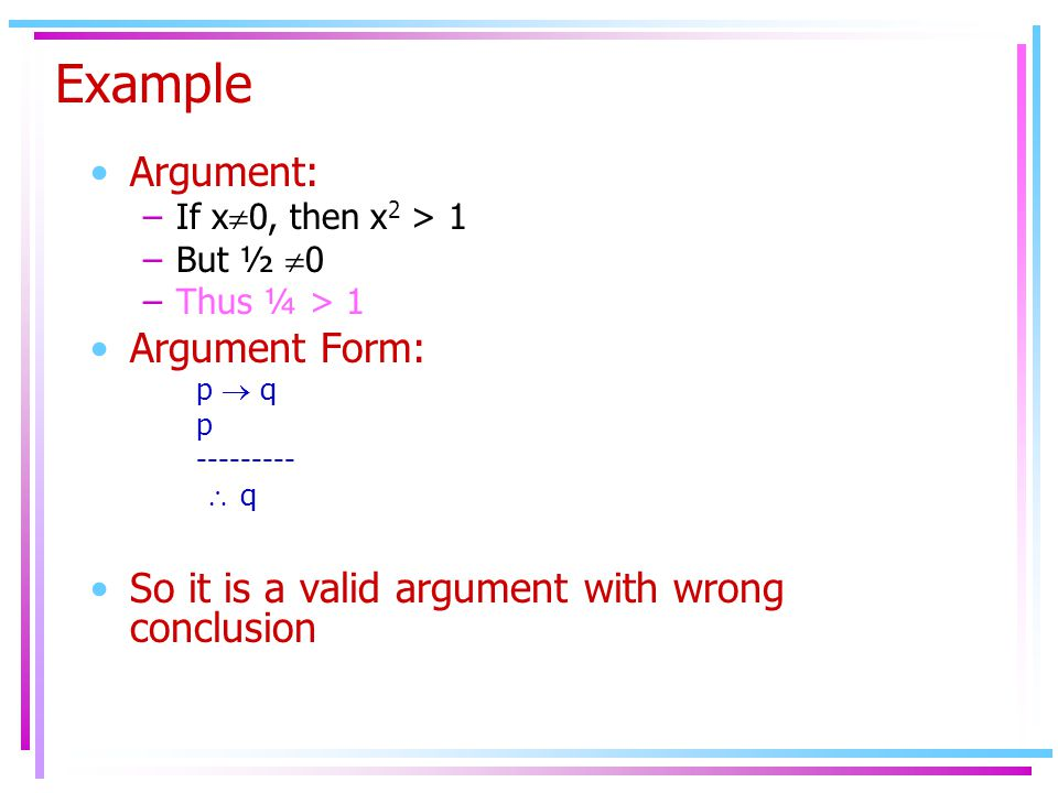 Example Argument: –If x  0, then x 2 > 1 –But ½  0 –Thus ¼ > 1 Argument Form: p  q p  q  q So it is a valid argument with wrong conclusion