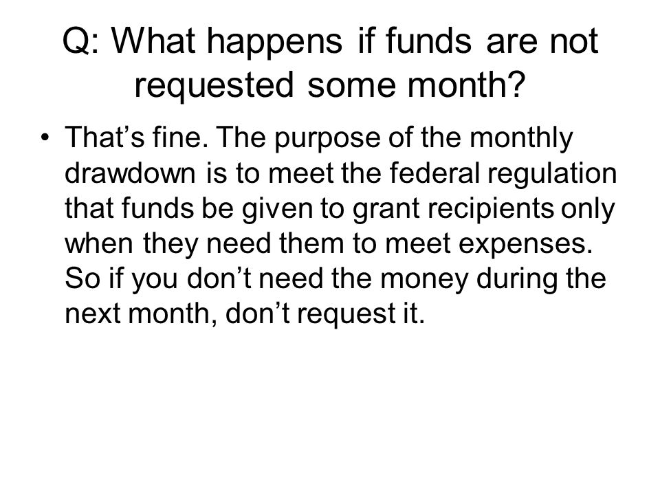 Q: What happens if funds are not requested some month.