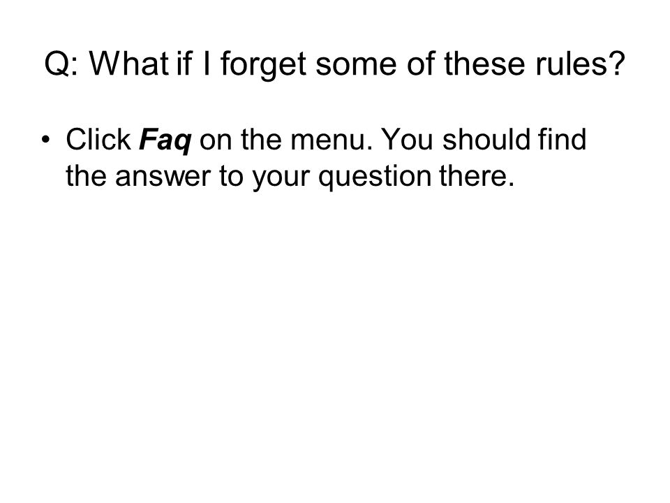 Q: What if I forget some of these rules. Click Faq on the menu.