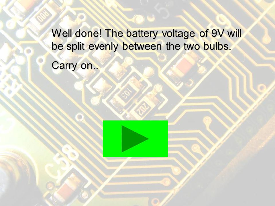In a series circuit if the bulbs are identical the battery voltage will be divided evenly between them..