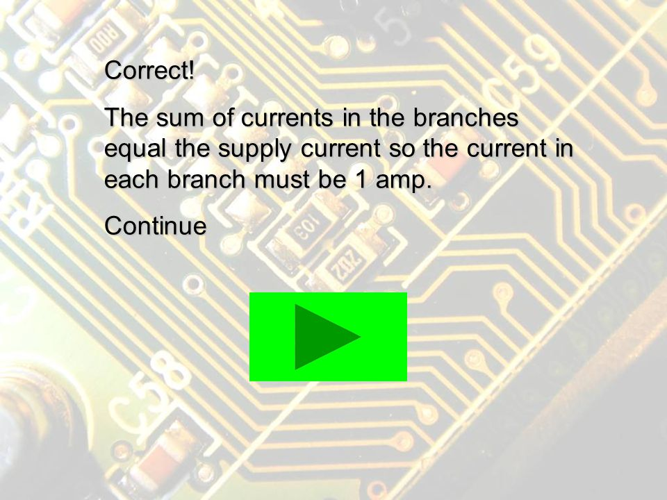 Incorrect! The sum of currents in the branches will equal the current drawn from the supply.