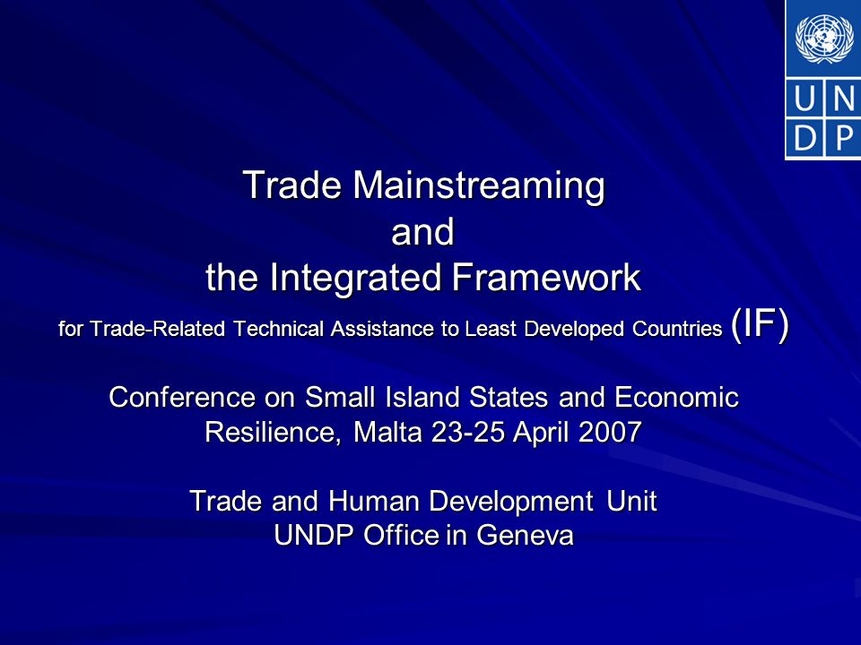 Trade Mainstreaming and the Integrated Framework for Trade-Related Technical Assistance to Least Developed Countries (IF) Conference on Small Island States and Economic Resilience, Malta April 2007 Trade and Human Development Unit UNDP Office in Geneva
