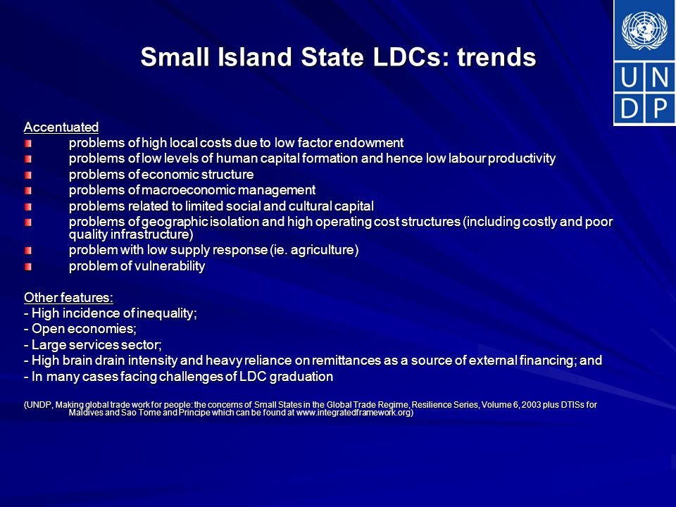 Small Island State LDCs: trends Accentuated problems of high local costs due to low factor endowment problems of low levels of human capital formation and hence low labour productivity problems of economic structure problems of macroeconomic management problems related to limited social and cultural capital problems of geographic isolation and high operating cost structures (including costly and poor quality infrastructure) problem with low supply response (ie.