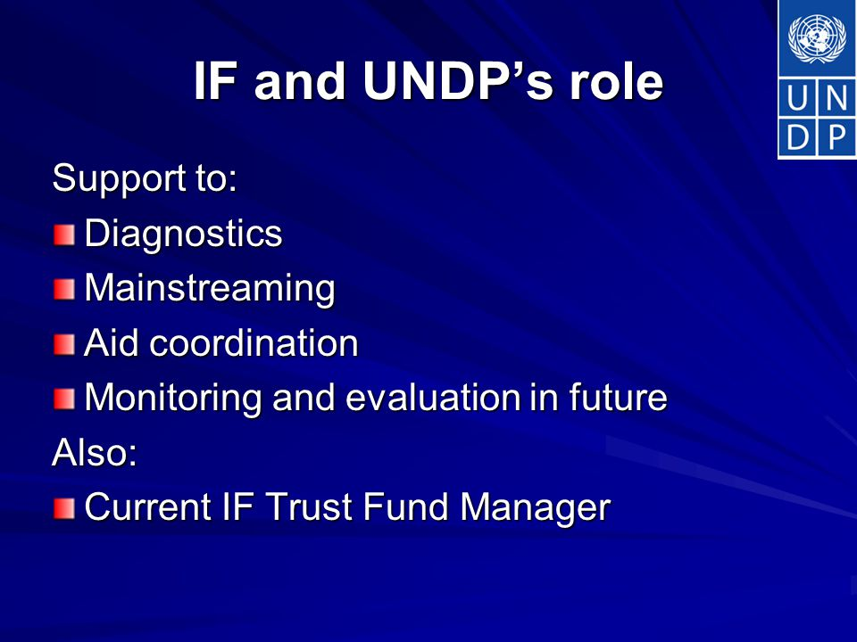 IF and UNDP's role Support to: DiagnosticsMainstreaming Aid coordination Monitoring and evaluation in future Also: Current IF Trust Fund Manager