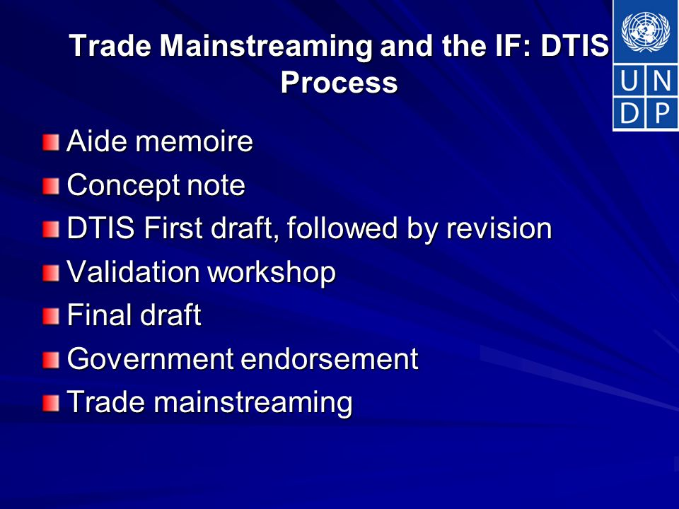 Trade Mainstreaming and the IF: DTIS Process Aide memoire Concept note DTIS First draft, followed by revision Validation workshop Final draft Government endorsement Trade mainstreaming