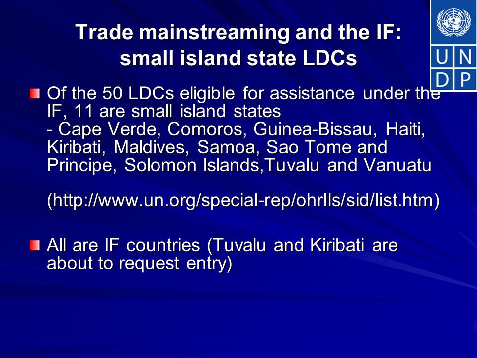 Trade mainstreaming and the IF: small island state LDCs Of the 50 LDCs eligible for assistance under the IF, 11 are small island states - Cape Verde, Comoros, Guinea-Bissau, Haiti, Kiribati, Maldives, Samoa, Sao Tome and Principe, Solomon Islands,Tuvalu and Vanuatu (  All are IF countries (Tuvalu and Kiribati are about to request entry)