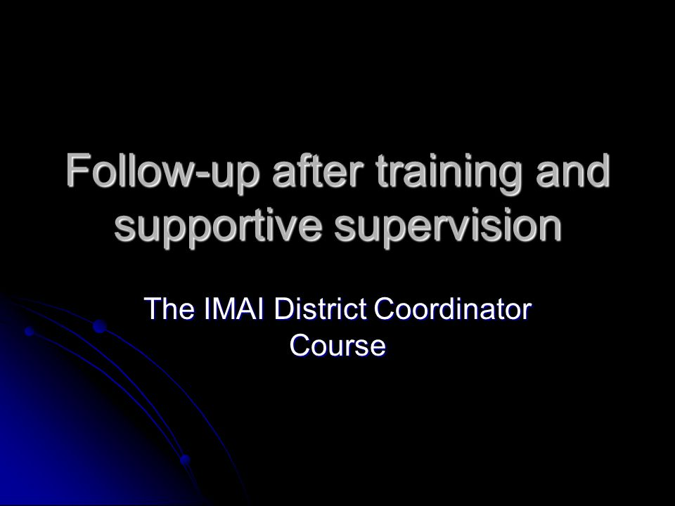 Follow-up after training and supportive supervision The IMAI District Coordinator Course