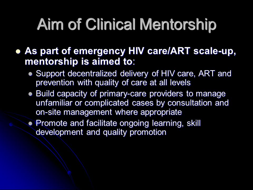 Aim of Clinical Mentorship As part of emergency HIV care/ART scale-up, mentorship is aimed to: As part of emergency HIV care/ART scale-up, mentorship is aimed to: Support decentralized delivery of HIV care, ART and prevention with quality of care at all levels Support decentralized delivery of HIV care, ART and prevention with quality of care at all levels Build capacity of primary-care providers to manage unfamiliar or complicated cases by consultation and on-site management where appropriate Build capacity of primary-care providers to manage unfamiliar or complicated cases by consultation and on-site management where appropriate Promote and facilitate ongoing learning, skill development and quality promotion Promote and facilitate ongoing learning, skill development and quality promotion