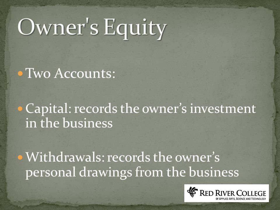 Two Accounts: Capital: records the owner's investment in the business Withdrawals: records the owner's personal drawings from the business