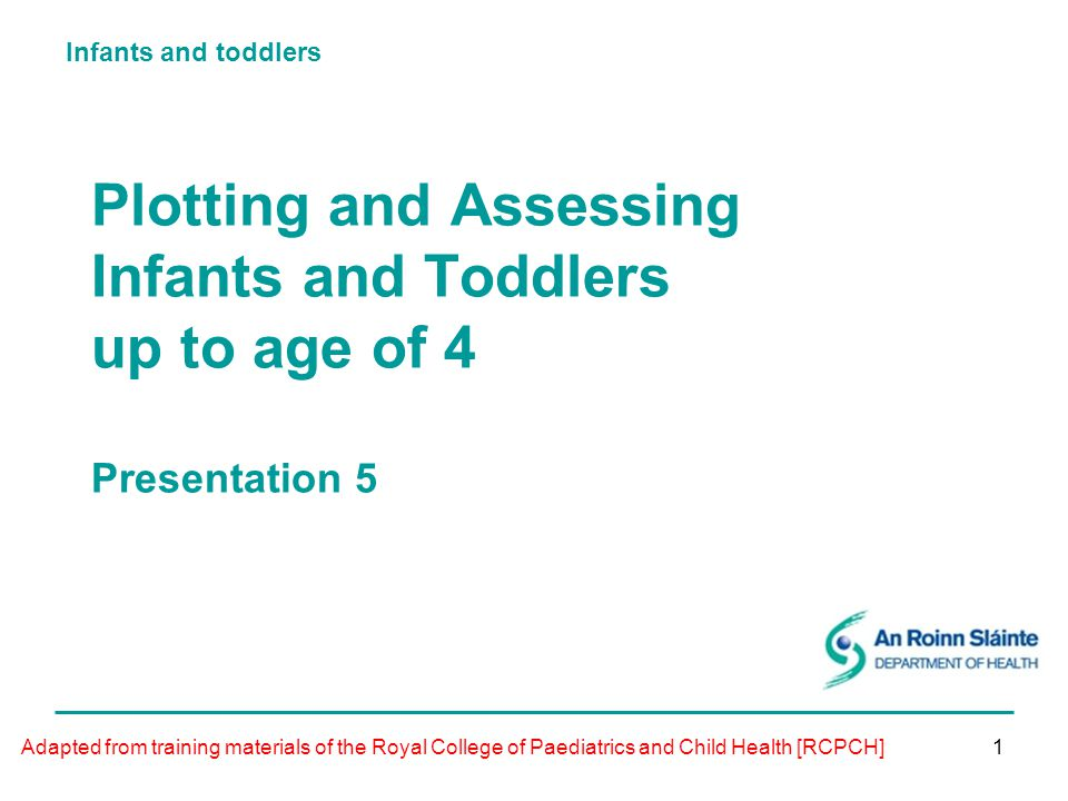 Infants and toddlers 1 Plotting and Assessing Infants and Toddlers up to age of 4 Presentation 5 Adapted from training materials of the Royal College of Paediatrics and Child Health [RCPCH]