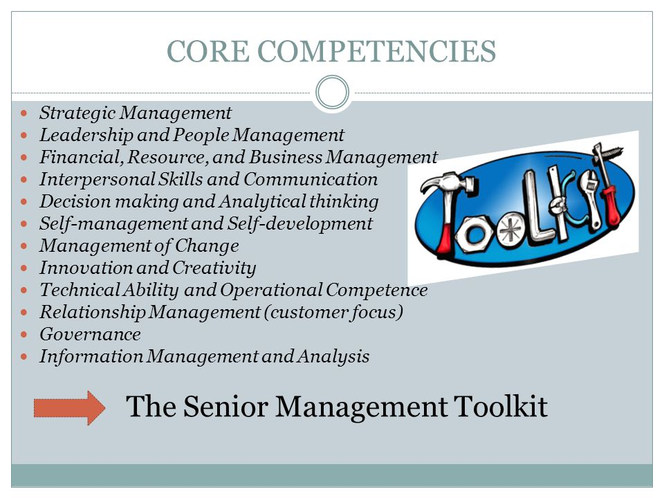 CORE COMPETENCIES Strategic Management Leadership and People Management Financial, Resource, and Business Management Interpersonal Skills and Communication Decision making and Analytical thinking Self-management and Self-development Management of Change Innovation and Creativity Technical Ability and Operational Competence Relationship Management (customer focus) Governance Information Management and Analysis The Senior Management Toolkit