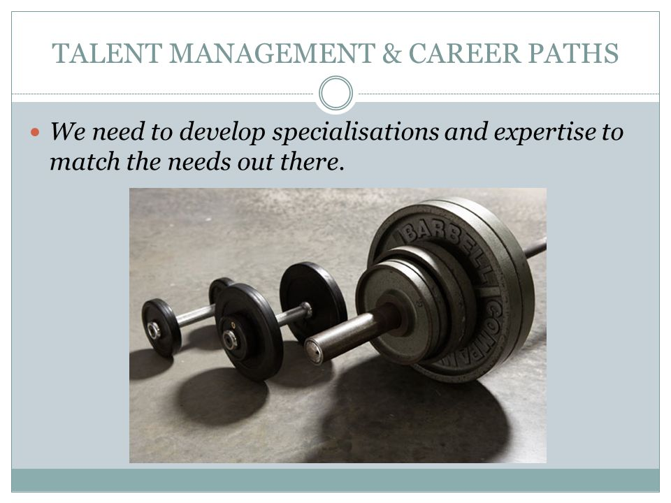 TALENT MANAGEMENT & CAREER PATHS We need to develop specialisations and expertise to match the needs out there.