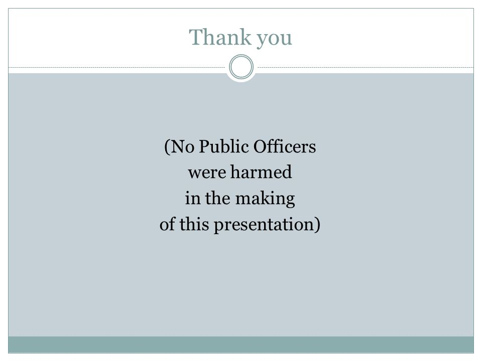 Thank you (No Public Officers were harmed in the making of this presentation)
