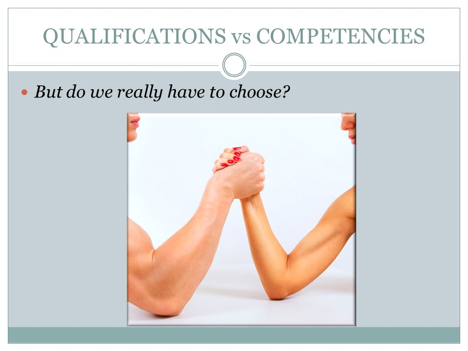 QUALIFICATIONS vs COMPETENCIES But do we really have to choose