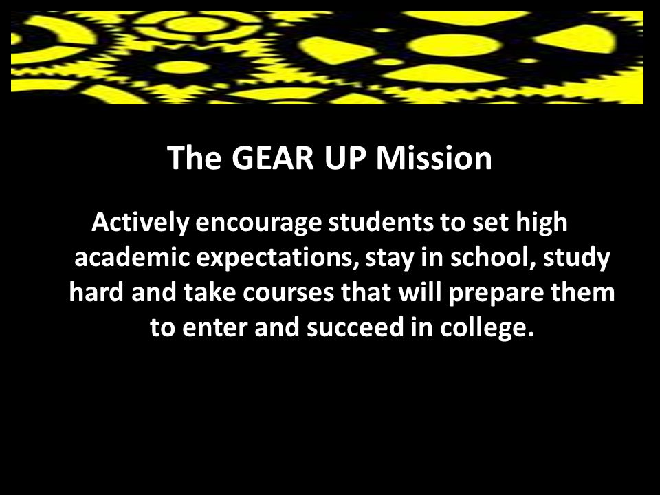 The GEAR UP Mission Actively encourage students to set high academic expectations, stay in school, study hard and take courses that will prepare them to enter and succeed in college.
